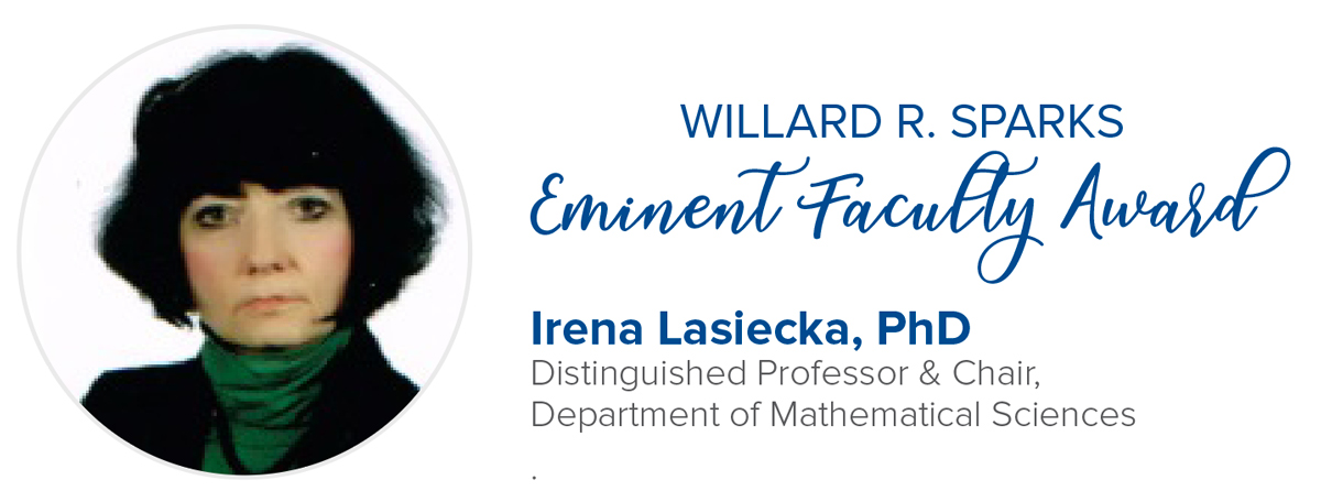 Willard R. Sparks Eminent Faculty Award Dr. Irena Lasiecka  |  Distinguished University Professor; Chair  |  Department of Mathematical Scinces