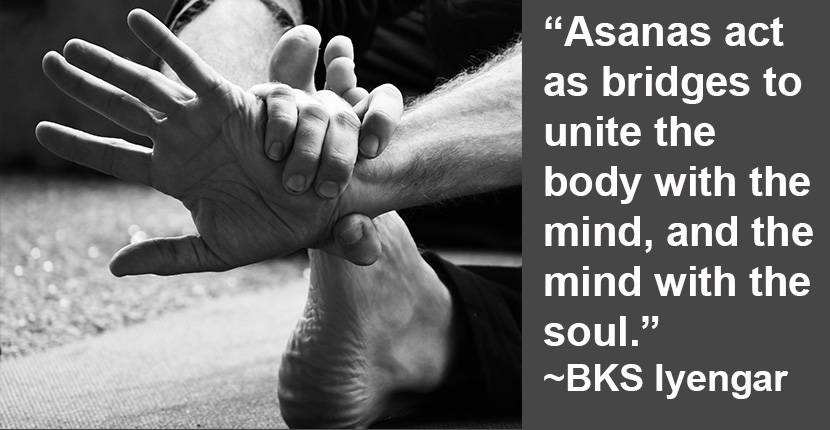 """Asanas act as bridges to unite the body with the mind, and the mind with the soul."" - BKS lyengar"