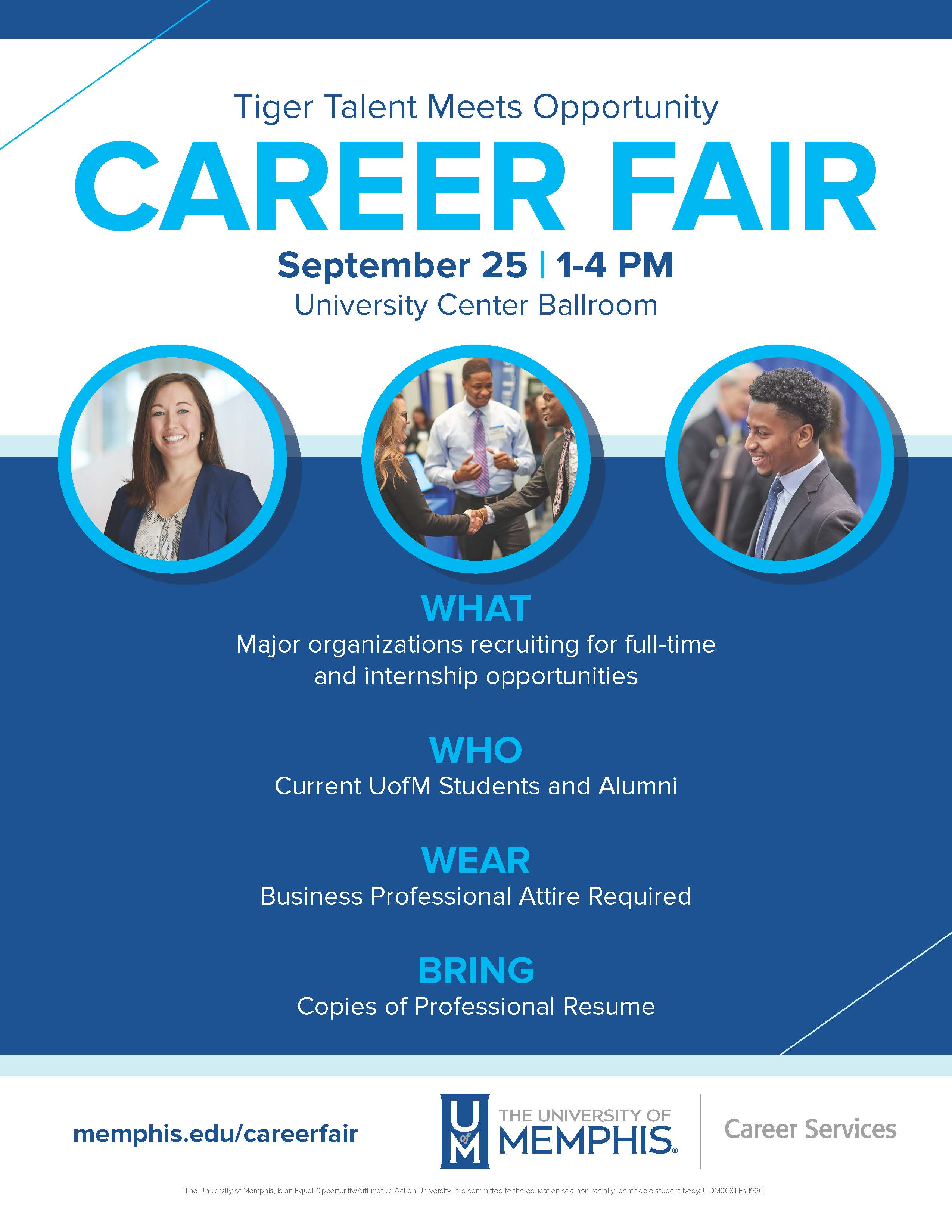 Tiger Talent Meets Opportunity CAREER FAIR September 25 | 1-4 PM University Center Ballroom WHAT Major organizations recruiting for full-time and internship opportunities WHO Current UofM Students and Alumni WEAR Business Professional Attire Required BRING Copies of Professional Resume memphis.edu/careerfair The University of Memphis, is an Equal Opportunity/Affirmative Action University. It is committed to the education of a non-racially identifiable student body.
