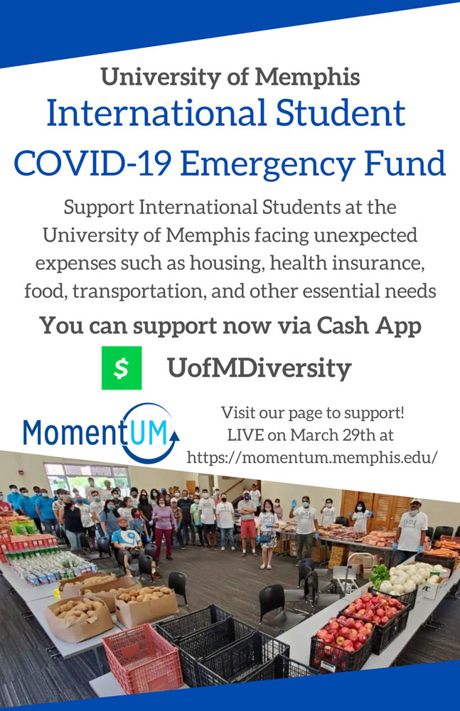 UofM International Student Covid-19 Emergency Fund. Support international students at the UofM facing unexpected expenses such as housing, health insurance, food, transportation and other essential needs. Support now via Cash App UofMDiversity. Visit of page to support LIVE on March 29th at momentum.memphis.edu