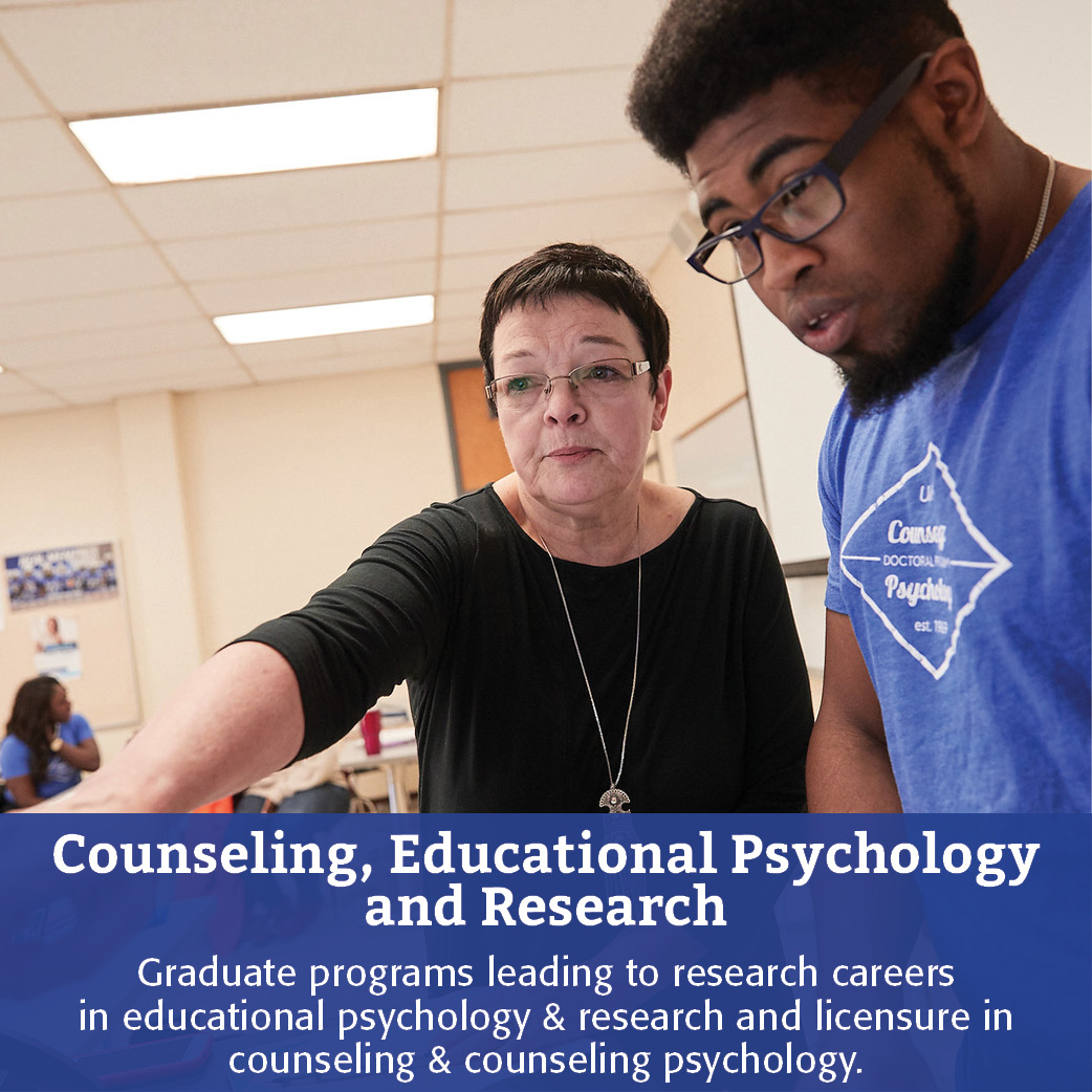 Counseling, Educational Psychology and Research: Graduate programs leading to research careers in educational psychology & research and licensure in counseling & counseling psychology.