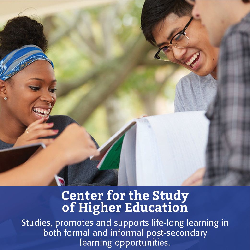 Center for the Study of Higher Education: Studies, promotes and supports life-long learning in both formal and informal post-secondary learning opportunities.