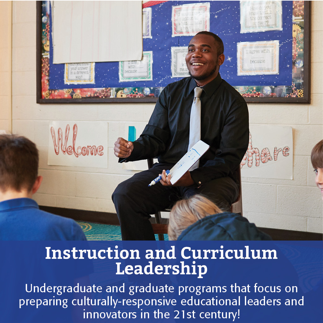 Instruction and Curriculum Leadership: Undergraduate and graduate programs that focus on preparing culturally-responsive educational leaders and innovators in the 21st century!