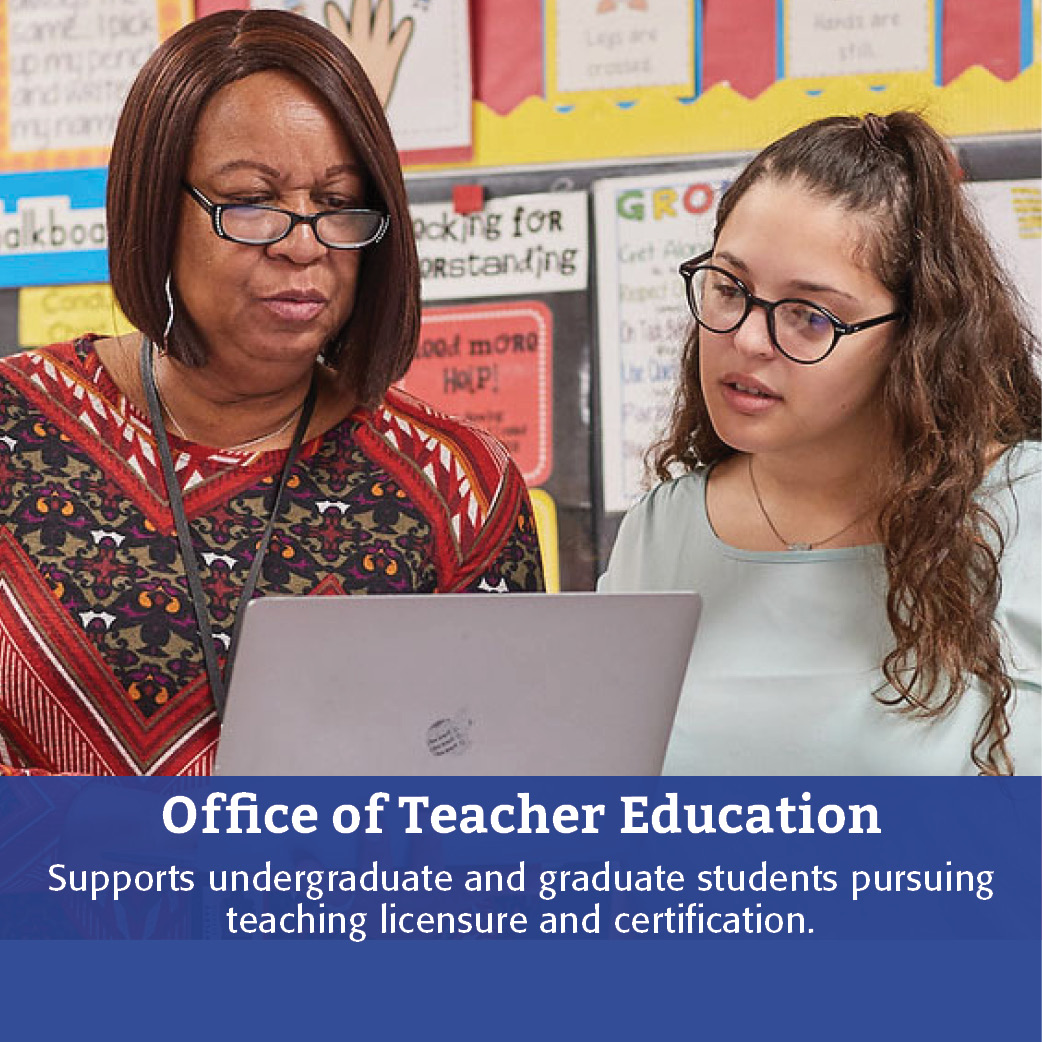 Office of Teacher Education: Supports undergraduate and graduate students pursuing teaching licensure and certification.