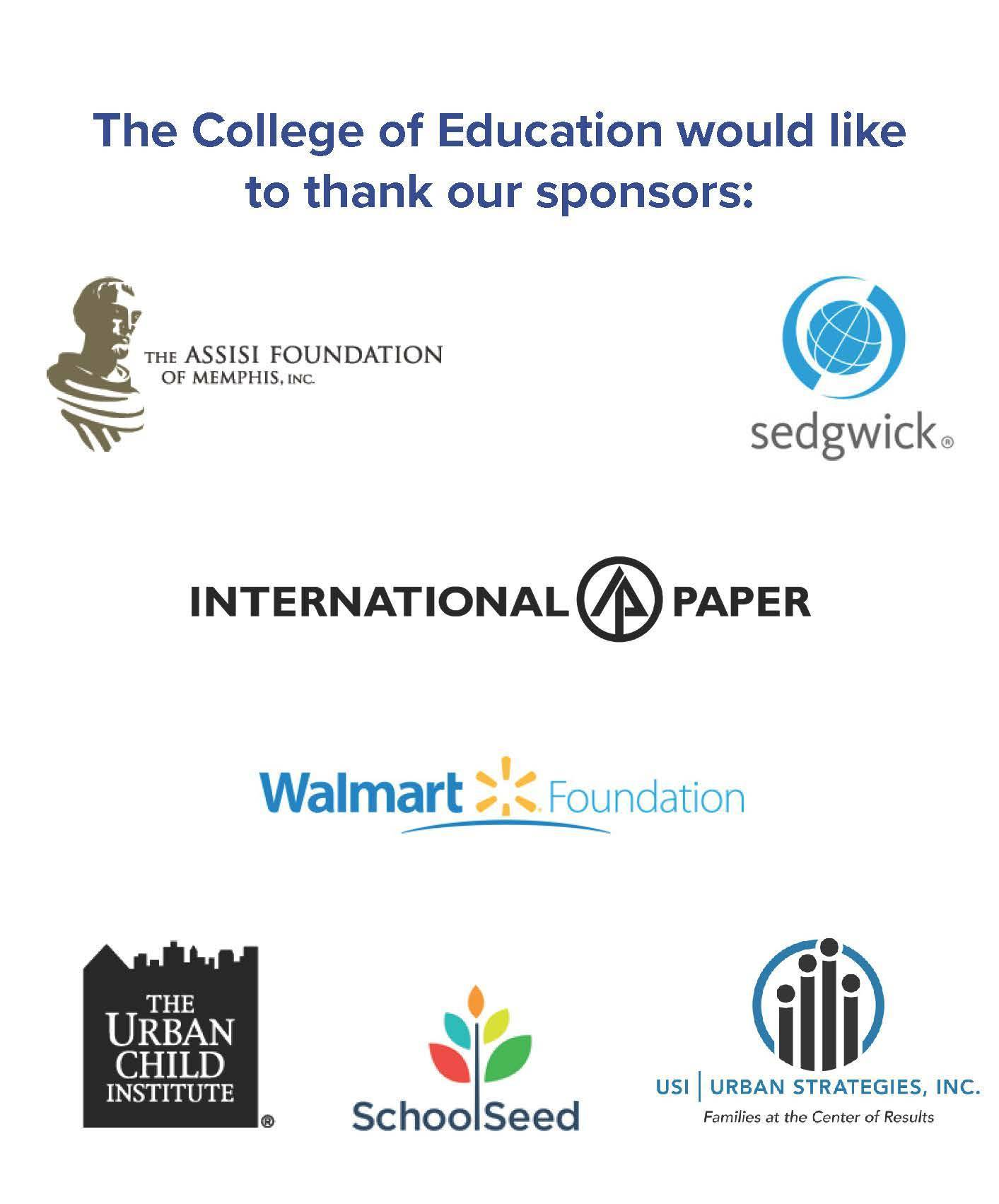 The College of Education would like to thank our sponsors: The Assisi Foundation of Memphis, Sedgwick, International Paper, Walmart Foundation, The Urban Child Institute, School Seed, Urban Strategies Inc., Mr. Hilliard Crews, Dr. Barbara Prescott, Ms. Tomeka Hart, and Mrs. Sue Ann Lipsey