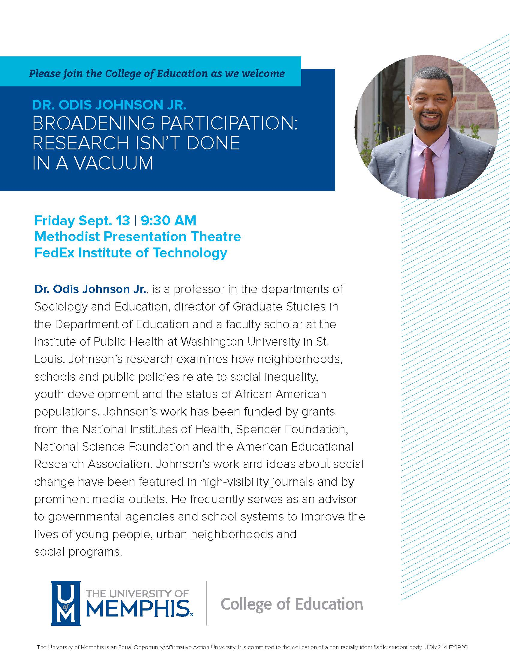 Please join the College of Education as we welcome Dr. Odis Johnson Jr for  Broadening Participation: Research Isn't Done In a Vacuum Friday September 13, 9:30am Methodist Room, FedEx Institute of Technology  Odis Johnson Jr., PhD, is a Professor in the Departments of Sociology and Education, Director of Graduate Studies in the Department of Education, and a Faculty Scholar at the Institute of Public Health at Washington University in St. Louis. Dr. Johnson's research examines how neighborhoods, schools and public policies relate to social inequality, youth development and the status of African American populations. Dr. Johnson's work has been funded by grants from the National Institutes of Health, Spencer Foundation, National Science Foundation (NSF), and the American Educational Research Association, and has appeared in high visibility journals. Dr. Johnson's work and ideas about social change have been featured in prominent media outlets. He frequently serves as an advisor to governmental agencies and school systems to improve the lives of young people, urban neighborhoods, and social programs.