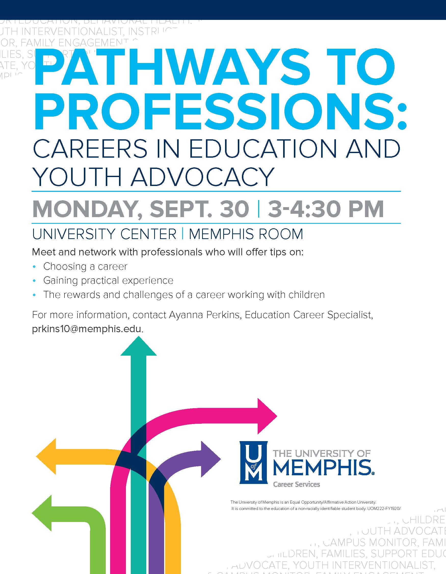 Pathways to Professions: Careers in Education and Youth Advocacy. Monday Sept 30, 3-4:30pm. University Center Memphis Room. Meet and network with professionals who will offer tips on Choosing a career, Gaining practical experience, and the rewards and challenges of a career working with children