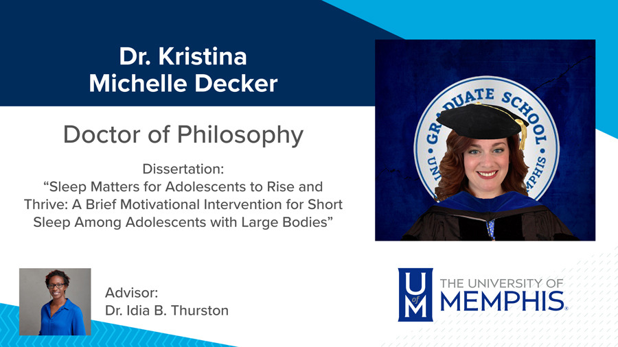"""Dr. Kristina Michelle Decker, Dissertation: """"Sleep Matters for Adolescents to Rise and Thrive: A Brief Motivational Intervention for Short Sleep Among Adolescents with Large Bodies"""" Major Professor: Dr. Idia B. Thurston"""