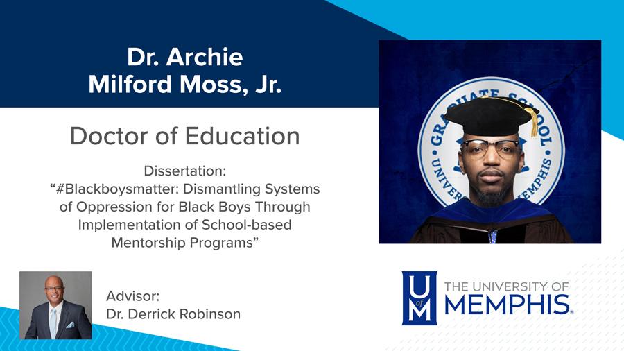 "Dr. Archie Milford Moss, Jr., Dissertation: ""#Blackboysmatter: Dismantling Systems of Oppression for Black Boys Through Implementation of School-based Mentorship Programs"" Major Professor:  Dr. Derrick Robinson"