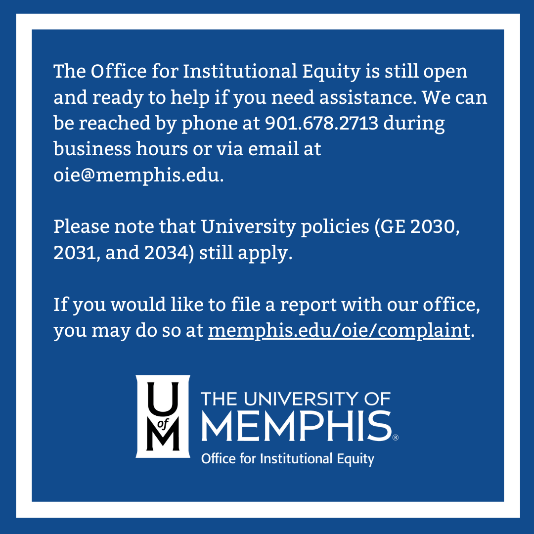 The Office for Institutional Equity is still open and ready to help if you need assistance. We can be reached by phone at 901.678.2713 during business hours or via email at oie@memphis.edu. Please note that University policies (GE 2030, 2031 and 2034) still apply. If you would like to file a report with our office, you may do so at memphis.edu/oie/complaint.