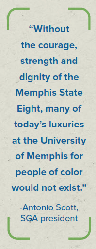 """""""Without the courage, strength and dignity of the Memphis State Eight, many of today's luxuries at the University of Memphis for people of color would not exist."""" -Antonio Scott, SGA president"""